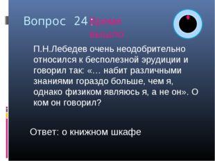 Вопрос 24: П.Н.Лебедев очень неодобрительно относился к бесполезной эрудиции