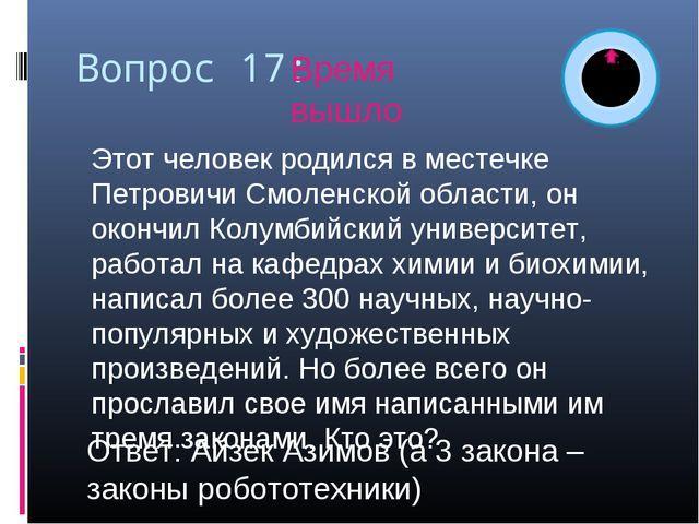 Вопрос 17: Этот человек родился в местечке Петровичи Смоленской области, он...