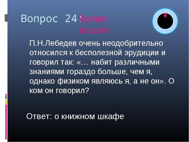 Вопрос 24: П.Н.Лебедев очень неодобрительно относился к бесполезной эрудиции...