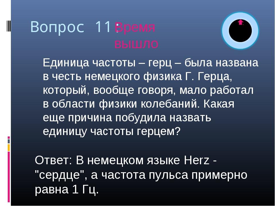 Вопрос 11: Единица частоты – герц – была названа в честь немецкого физика Г....