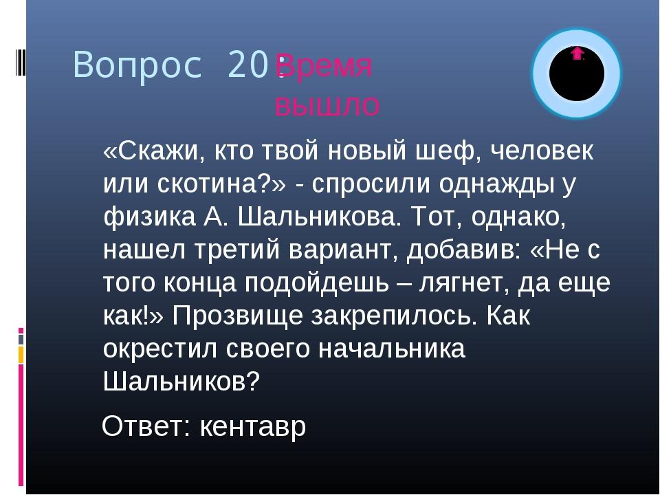 Вопрос 20: «Скажи, кто твой новый шеф, человек или скотина?» - спросили одна...