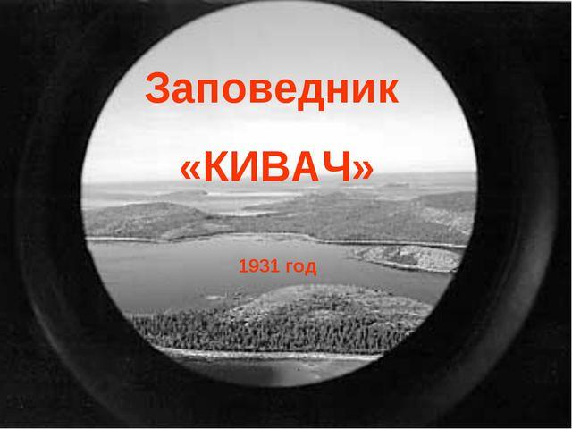 1931 год Заповедник «КИВАЧ»