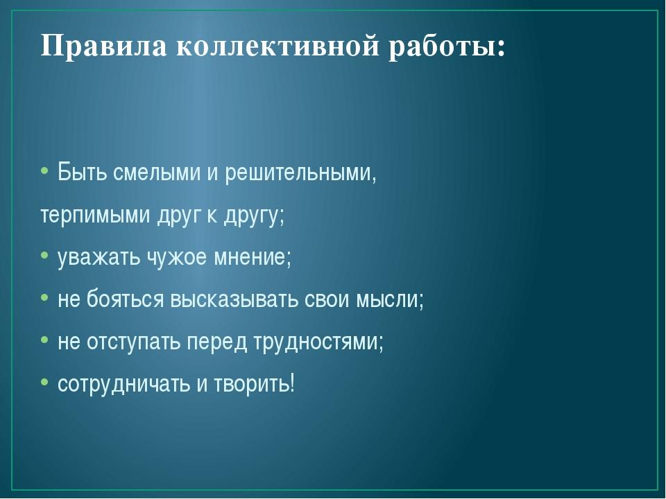 Правила коллективной работы:  Быть смелыми и решительными, терпимыми друг к...