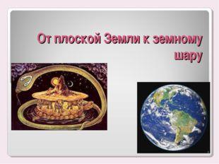От плоской Земли к земному шару *