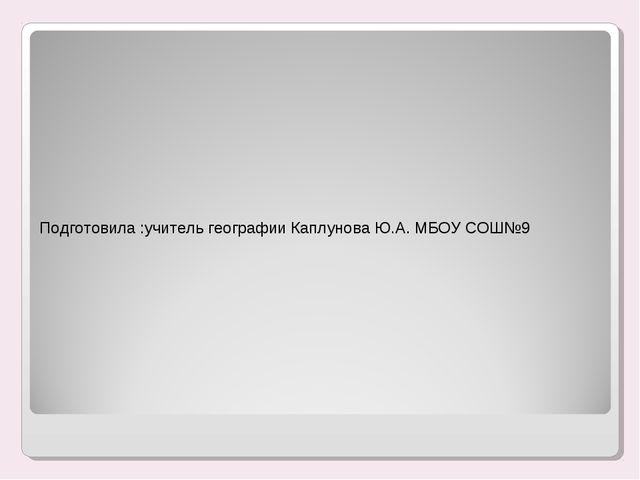 Подготовила :учитель географии Каплунова Ю.А. МБОУ СОШ№9 Подготовила :учитель...