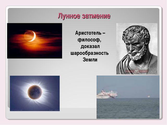 Лунное затмение Аристотель – философ, доказал шарообразность Земли *
