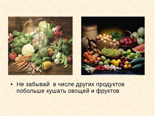 Не забывай в числе других продуктов побольше кушать овощей и фруктов