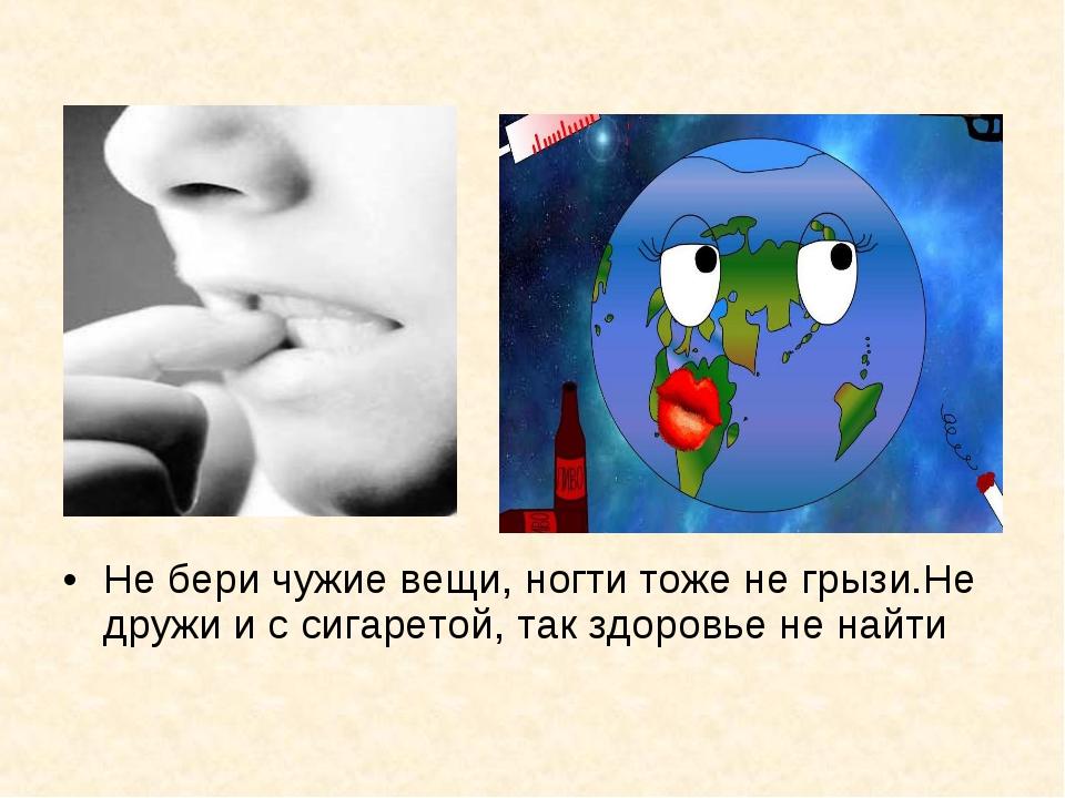 Не бери чужие вещи, ногти тоже не грызи.Не дружи и с сигаретой, так здоровье...