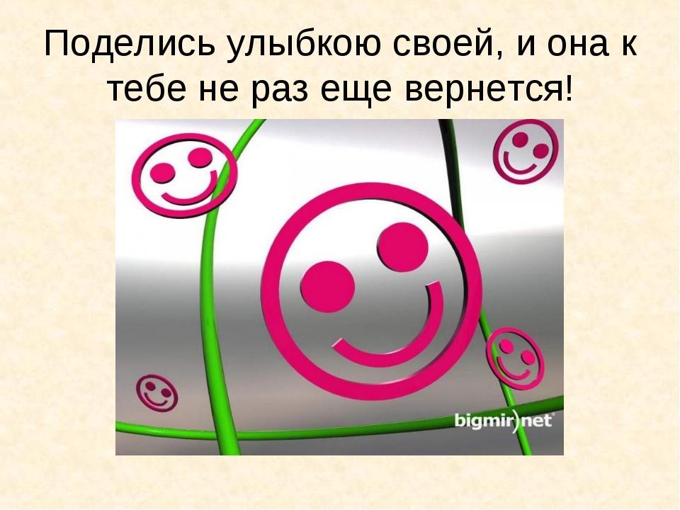 Поделись улыбкою своей, и она к тебе не раз еще вернется!