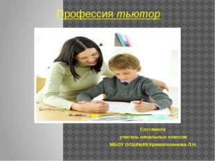 Профессия тьютор Составила учитель начальных классов МБОУ ООШ№69:Кривополенов
