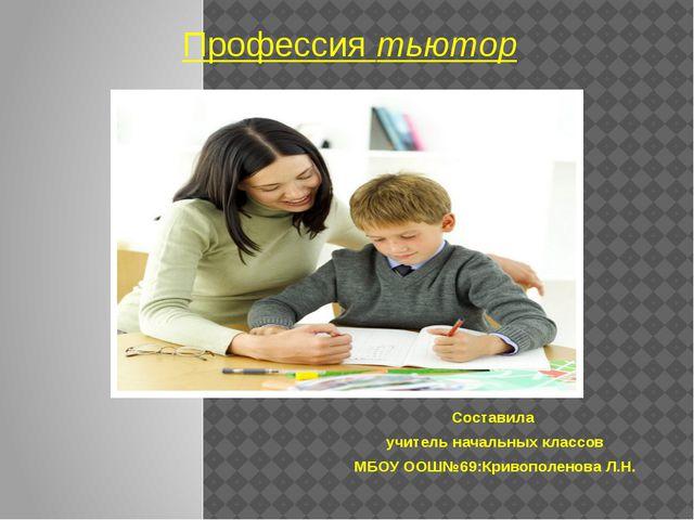 Профессия тьютор Составила учитель начальных классов МБОУ ООШ№69:Кривополенов...