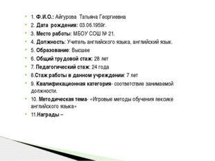 1. Ф.И.О.: Айгурова Татьяна Георгиевна 2. Дата рождения: 03.06.1959г. 3. Мест