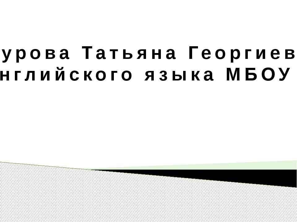 Айгурова Татьяна Георгиевна, Учитель английского языка МБОУ СОШ № 21
