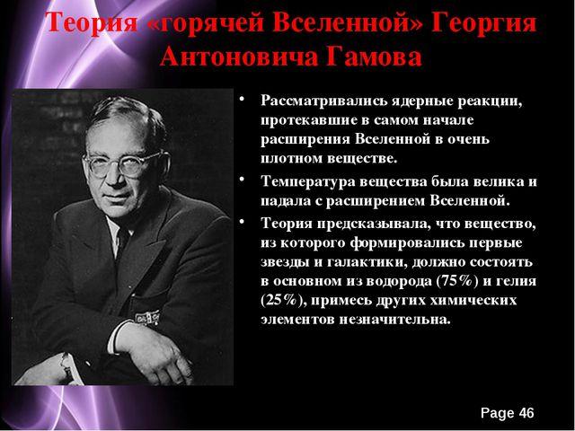 Теория «горячей Вселенной» Георгия Антоновича Гамова Рассматривались ядерные...