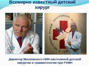 Всемирно известный детский хирург Директор Московского НИИ неотложной детской