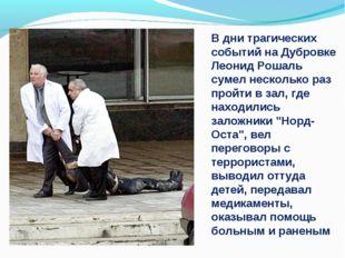 В дни трагических событий на Дубровке Леонид Рошаль сумел несколько раз пройт