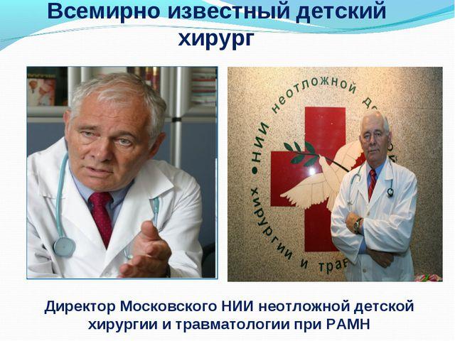 Всемирно известный детский хирург Директор Московского НИИ неотложной детской...