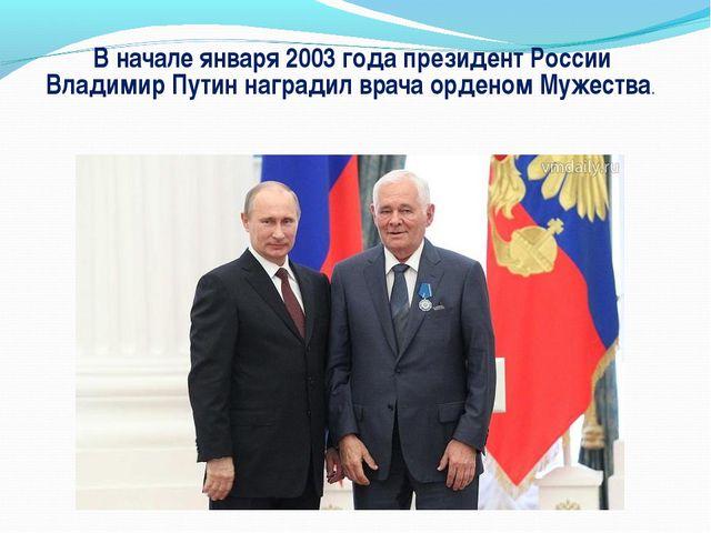 В начале января 2003 года президент России Владимир Путин наградил врача орде...