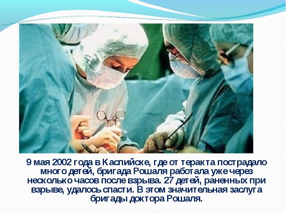 9 мая 2002 года в Каспийске, где от теракта пострадало много детей, бригада Р...