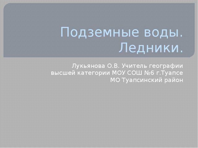 Подземные воды. Ледники. Лукьянова О.В. Учитель географии высшей категории МО...