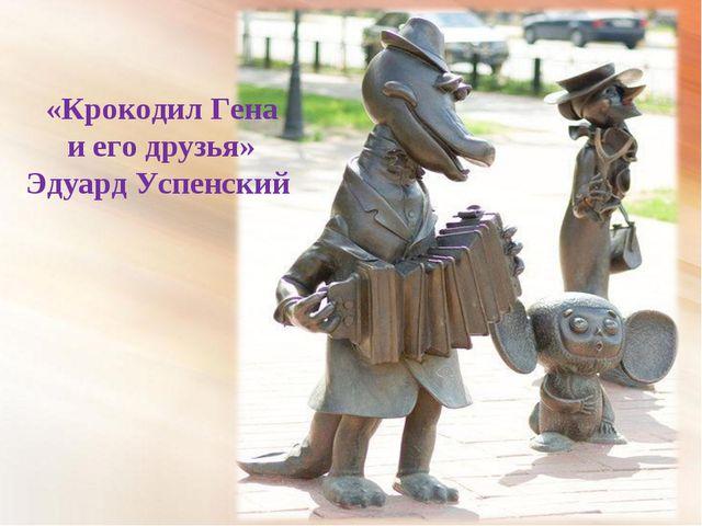 * «Крокодил Гена и его друзья» Эдуард Успенский