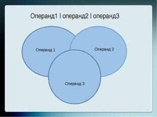 Операнд1 | операнд2 | операнд3 Операнд 1 Операнд 2 Операнд 3