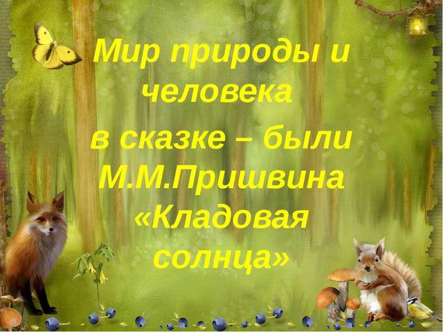 Мир природы и человека в сказке – были М.М.Пришвина «Кладовая солнца»