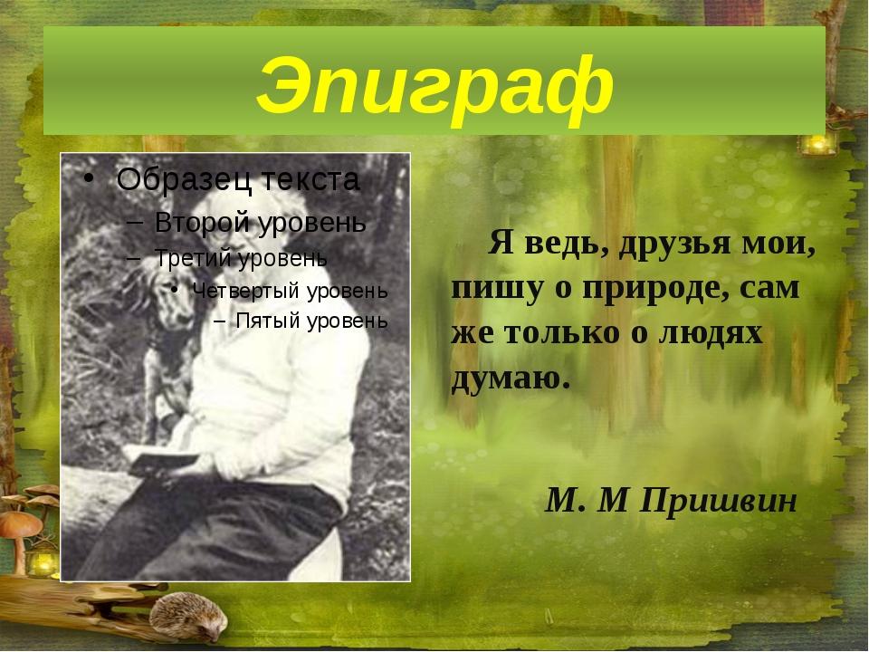 Эпиграф Я ведь, друзья мои, пишу о природе, сам же только о людях думаю. М. М...