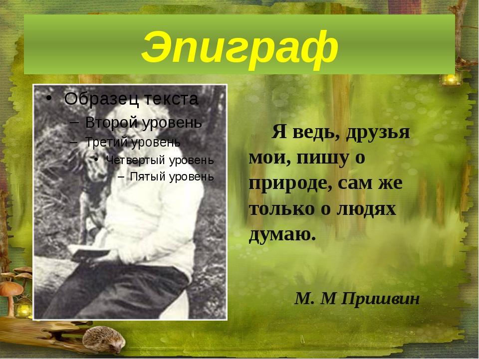 Я ведь, друзья мои, пишу о природе, сам же только о людях думаю. М. М Пришви...