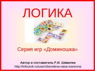 ЛОГИКА Автор и составитель Р.И. Шевелеа http://infourok.ru/user/sheveleva-rai