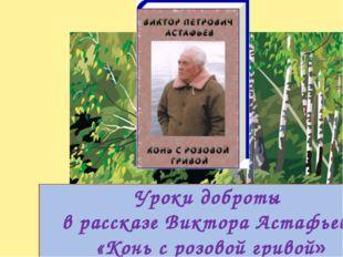 Уроки доброты в рассказе Виктора Астафьева «Конь с розовой гривой»