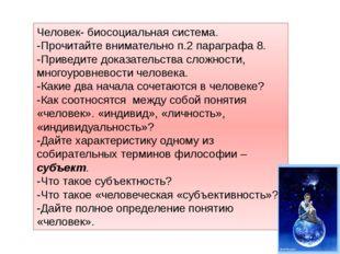Человек- биосоциальная система. -Прочитайте внимательно п.2 параграфа 8. -При