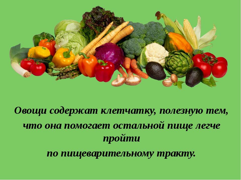 Овощи содержат клетчатку, полезную тем, что она помогает остальной пище легче...