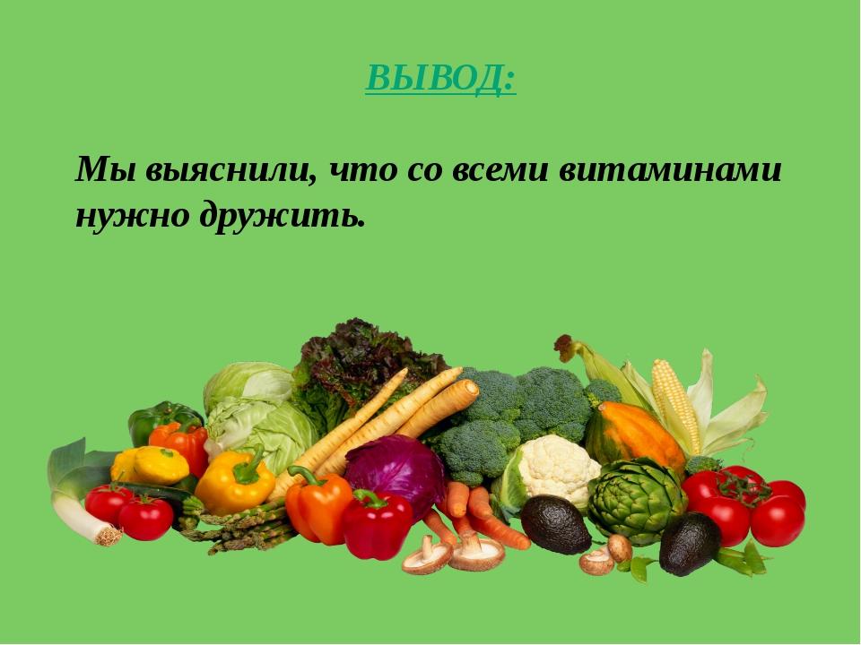 ВЫВОД: Мы выяснили, что со всеми витаминами нужно дружить.