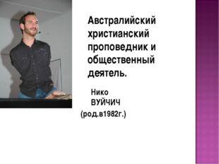 Австралийский христианский проповедник и общественный деятель. Нико ВУЙЧИЧ (р