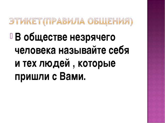 В обществе незрячего человека называйте себя и тех людей , которые пришли с В...