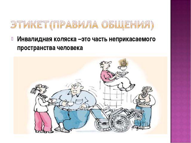 Инвалидная коляска –это часть неприкасаемого пространства человека