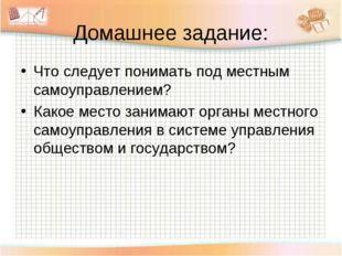 Домашнее задание: Что следует понимать под местным самоуправлением? Какое мес