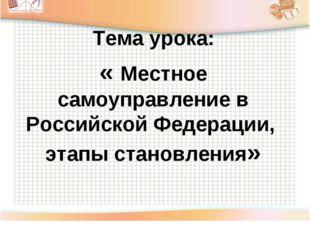 Тема урока: « Местное самоуправление в Российской Федерации, этапы становления»