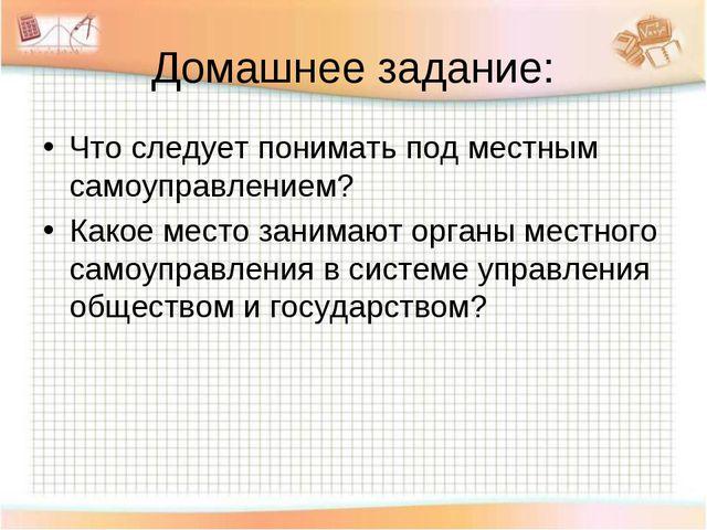 Домашнее задание: Что следует понимать под местным самоуправлением? Какое мес...
