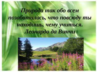 Природа так обо всем позаботилась, что повсюду ты находишь, чему учиться. Лео