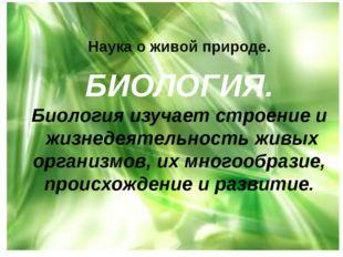 Наука о живой природе. БИОЛОГИЯ. Биология изучает строение и жизнедеятельност