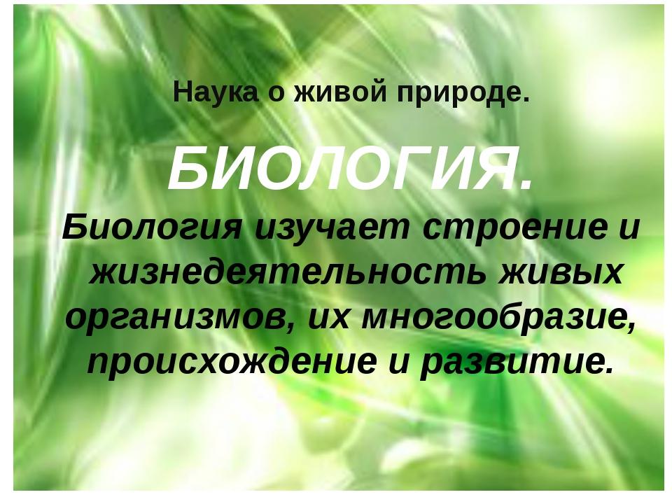 Наука о живой природе. БИОЛОГИЯ. Биология изучает строение и жизнедеятельност...