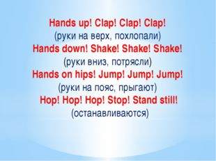 Hands up! Clap! Clap! Clap! (руки на верх, похлопали) Hands down! Shake! Shak
