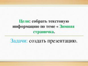 Цели: собрать текстовую информацию по теме « Зимняя страничка. Задачи: создат