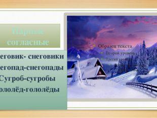 Парные согласные Снеговик- снеговики Снегопад-снегопады Сугроб-сугробы Гололё