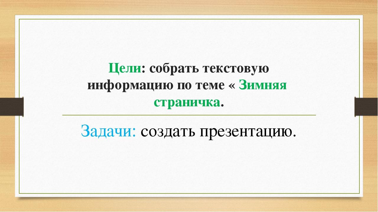 Цели: собрать текстовую информацию по теме « Зимняя страничка. Задачи: создат...