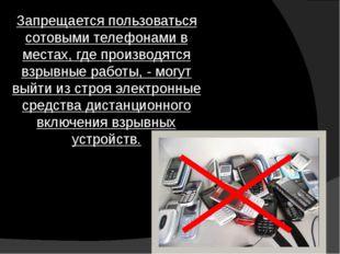 Запрещается пользоваться сотовыми телефонами в местах, где производятся взрыв