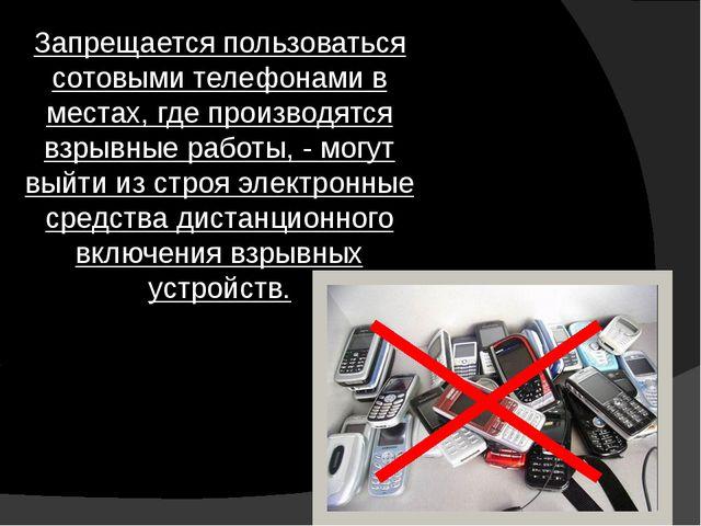 Запрещается пользоваться сотовыми телефонами в местах, где производятся взрыв...