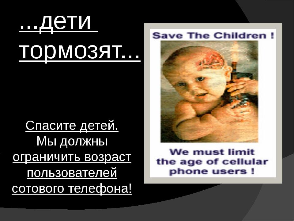 ...дети тормозят... Спасите детей. Мы должны ограничить возраст пользователей...